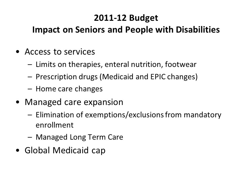 2011-12 Budget Impact on Seniors and People with Disabilities Access to services –Limits on therapies, enteral nutrition, footwear –Prescription drugs (Medicaid and EPIC changes) –Home care changes Managed care expansion –Elimination of exemptions/exclusions from mandatory enrollment –Managed Long Term Care Global Medicaid cap