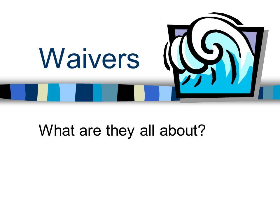 First, a quick review… What is a waiver.What are some of the rules.
