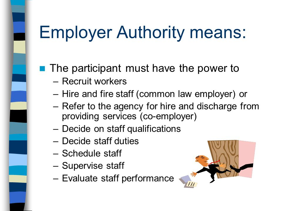Employer Authority means: The participant must have the power to –Recruit workers –Hire and fire staff (common law employer) or –Refer to the agency for hire and discharge from providing services (co-employer) –Decide on staff qualifications –Decide staff duties –Schedule staff –Supervise staff –Evaluate staff performance