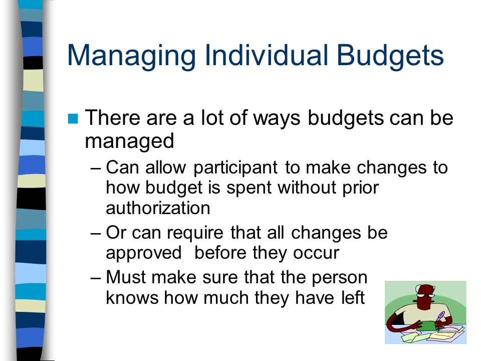 Managing Individual Budgets There are a lot of ways budgets can be managed –Can allow participant to make changes to how budget is spent without prior authorization –Or can require that all changes be approved before they occur –Must make sure that the person knows how much they have left