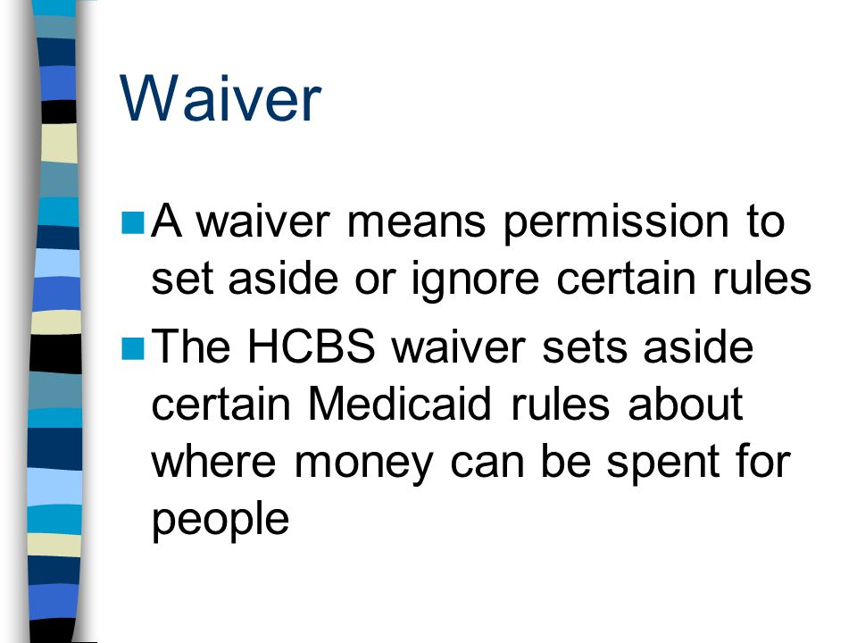 Some important terms: Home and Community-Based Services (HCBS) waiver = 1915(c)waiver =Medicaid waiver CMS: The Centers for Medicare and Medicaid Services (da feds) ICF-MR-intermediate care facility for the mentally retarded (State developmental centers, private facilities)