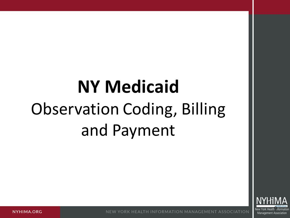 Effective April 1, 2011 – Medicaid began coverage of emergency room observation services – However, the requirements for billing for the service were strict, including: Waiver requirement Distinct observation unit NY Medicaid and Observation NY State Medicare Update, May 2011, http://www.health.ny.gov/health_care/medicaid/program/update/2011/m ay2011mu.pdf