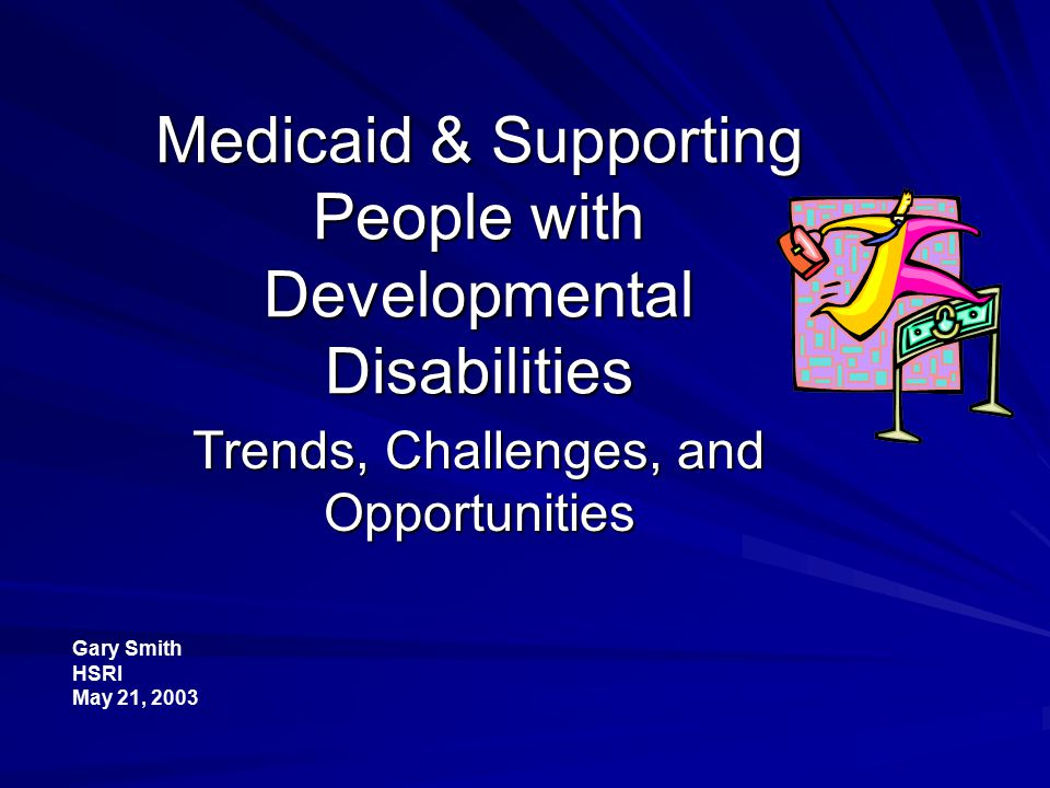 Medicaid & Supporting People with Developmental Disabilities Trends, Challenges, and Opportunities Gary Smith HSRI May 21, 2003