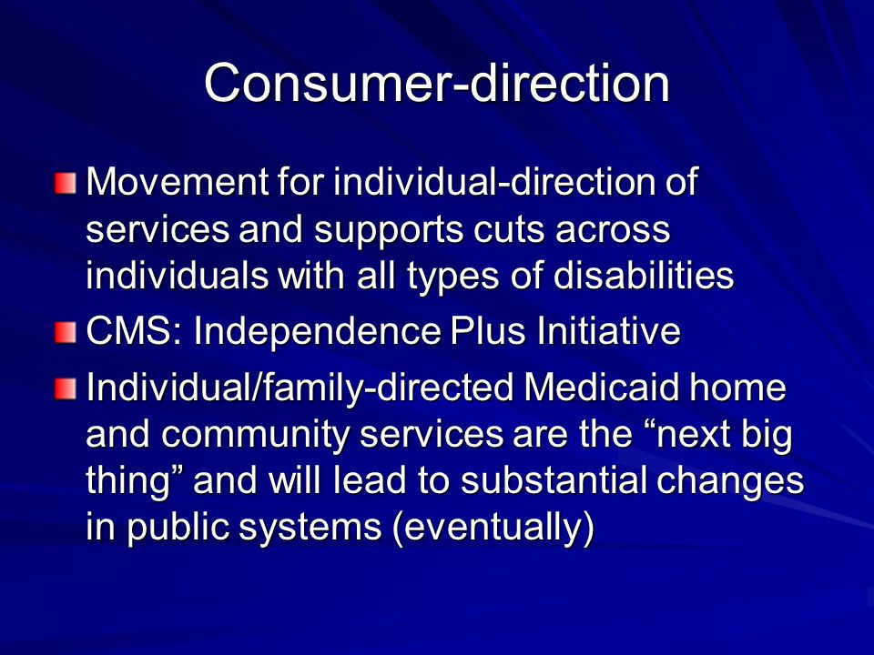 Consumer-direction Movement for individual-direction of services and supports cuts across individuals with all types of disabilities CMS: Independence Plus Initiative Individual/family-directed Medicaid home and community services are the next big thing and will lead to substantial changes in public systems (eventually)