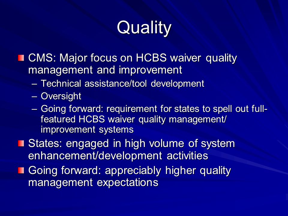 Quality CMS: Major focus on HCBS waiver quality management and improvement –Technical assistance/tool development –Oversight –Going forward: requirement for states to spell out full- featured HCBS waiver quality management/ improvement systems States: engaged in high volume of system enhancement/development activities Going forward: appreciably higher quality management expectations