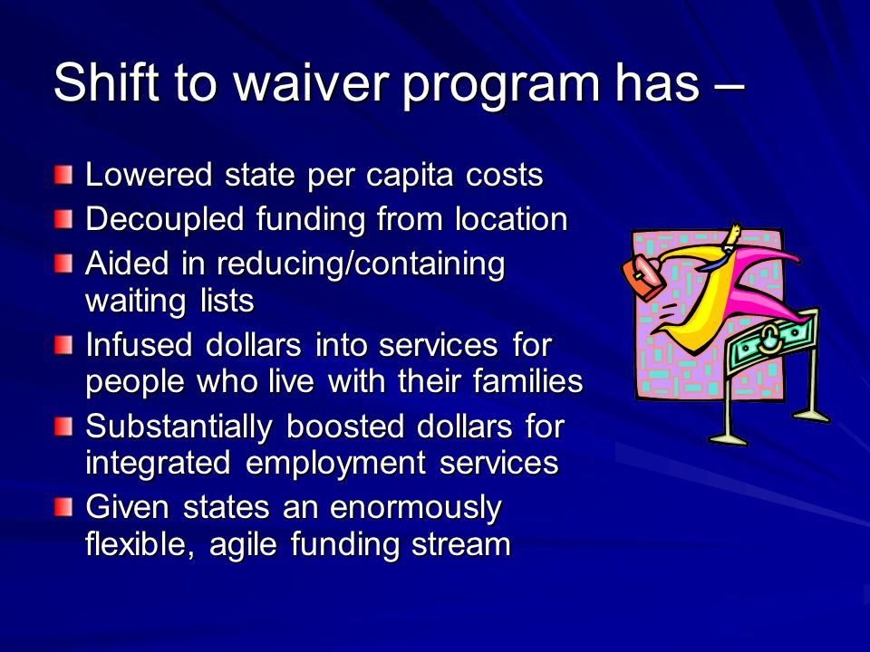 Shift to waiver program has – Lowered state per capita costs Decoupled funding from location Aided in reducing/containing waiting lists Infused dollars into services for people who live with their families Substantially boosted dollars for integrated employment services Given states an enormously flexible, agile funding stream