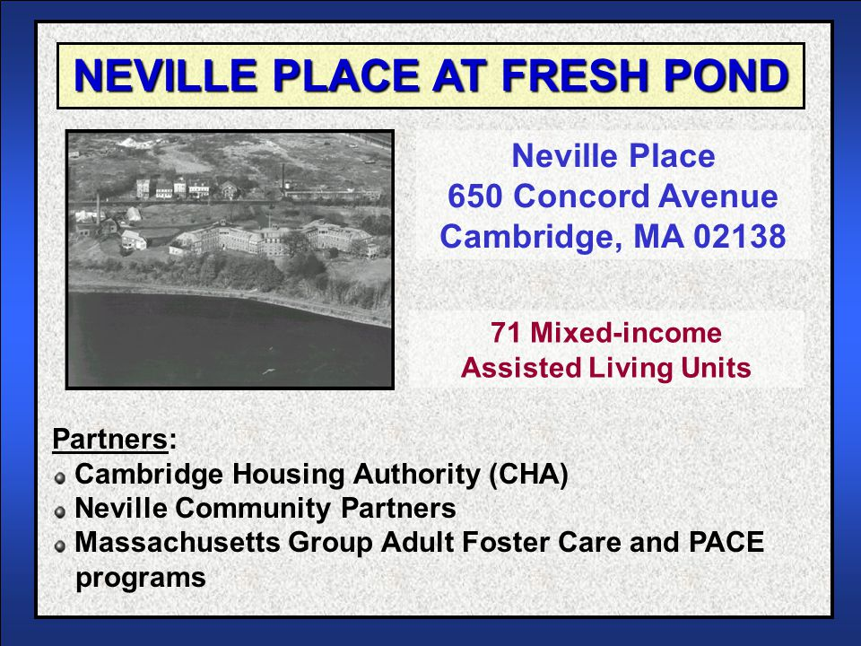 Assisted Living Facilities Models in Public Housing 2 NEVILLE PLACE AT FRESH POND In 1996, Cambridge HA was seeking ways to assist its increasing frail elderly population At the same time, the City released an RFP to redevelop a city-owned nursing home CHA proposed to redevelop the property into mixed- income Assisted Living facility Awarded contract in 1997 Opened facility in 2001 BACKGROUND CAMBRIDGE, MA