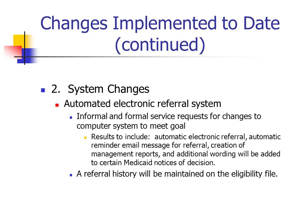 Changes Implemented to Date (continued) 2. System Changes Automated electronic referral system Informal and formal service requests for changes to com