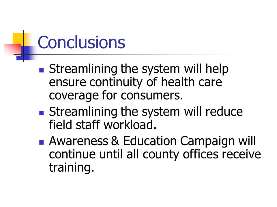 Conclusions Streamlining the system will help ensure continuity of health care coverage for consumers. Streamlining the system will reduce field staff