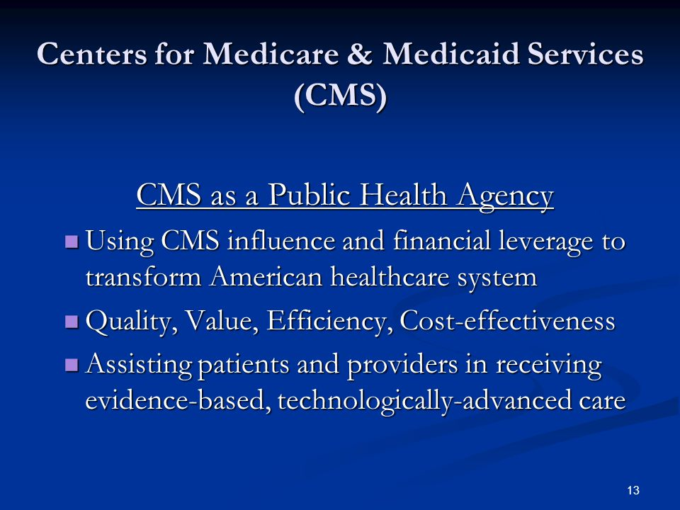 13 Centers for Medicare & Medicaid Services (CMS) CMS as a Public Health Agency Using CMS influence and financial leverage to transform American healthcare system Using CMS influence and financial leverage to transform American healthcare system Quality, Value, Efficiency, Cost-effectiveness Quality, Value, Efficiency, Cost-effectiveness Assisting patients and providers in receiving evidence-based, technologically-advanced care Assisting patients and providers in receiving evidence-based, technologically-advanced care