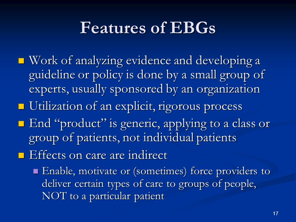 17 Features of EBGs Work of analyzing evidence and developing a guideline or policy is done by a small group of experts, usually sponsored by an organization Work of analyzing evidence and developing a guideline or policy is done by a small group of experts, usually sponsored by an organization Utilization of an explicit, rigorous process Utilization of an explicit, rigorous process End product is generic, applying to a class or group of patients, not individual patients End product is generic, applying to a class or group of patients, not individual patients Effects on care are indirect Effects on care are indirect Enable, motivate or (sometimes) force providers to deliver certain types of care to groups of people, NOT to a particular patient Enable, motivate or (sometimes) force providers to deliver certain types of care to groups of people, NOT to a particular patient