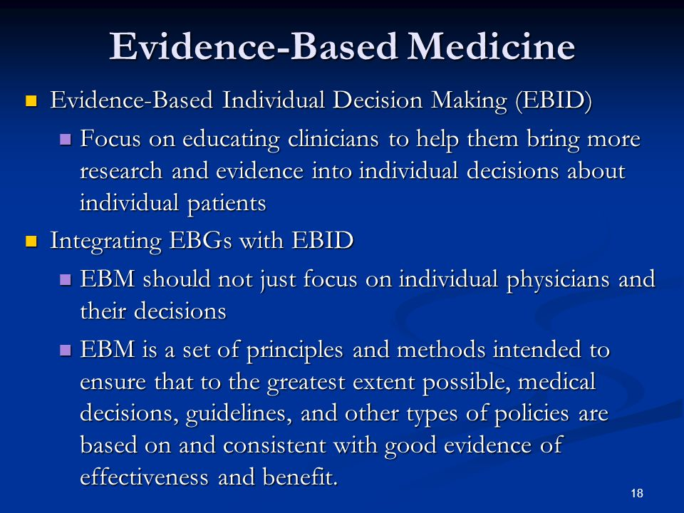 18 Evidence-Based Medicine Evidence-Based Individual Decision Making (EBID) Evidence-Based Individual Decision Making (EBID) Focus on educating clinicians to help them bring more research and evidence into individual decisions about individual patients Focus on educating clinicians to help them bring more research and evidence into individual decisions about individual patients Integrating EBGs with EBID Integrating EBGs with EBID EBM should not just focus on individual physicians and their decisions EBM should not just focus on individual physicians and their decisions EBM is a set of principles and methods intended to ensure that to the greatest extent possible, medical decisions, guidelines, and other types of policies are based on and consistent with good evidence of effectiveness and benefit.