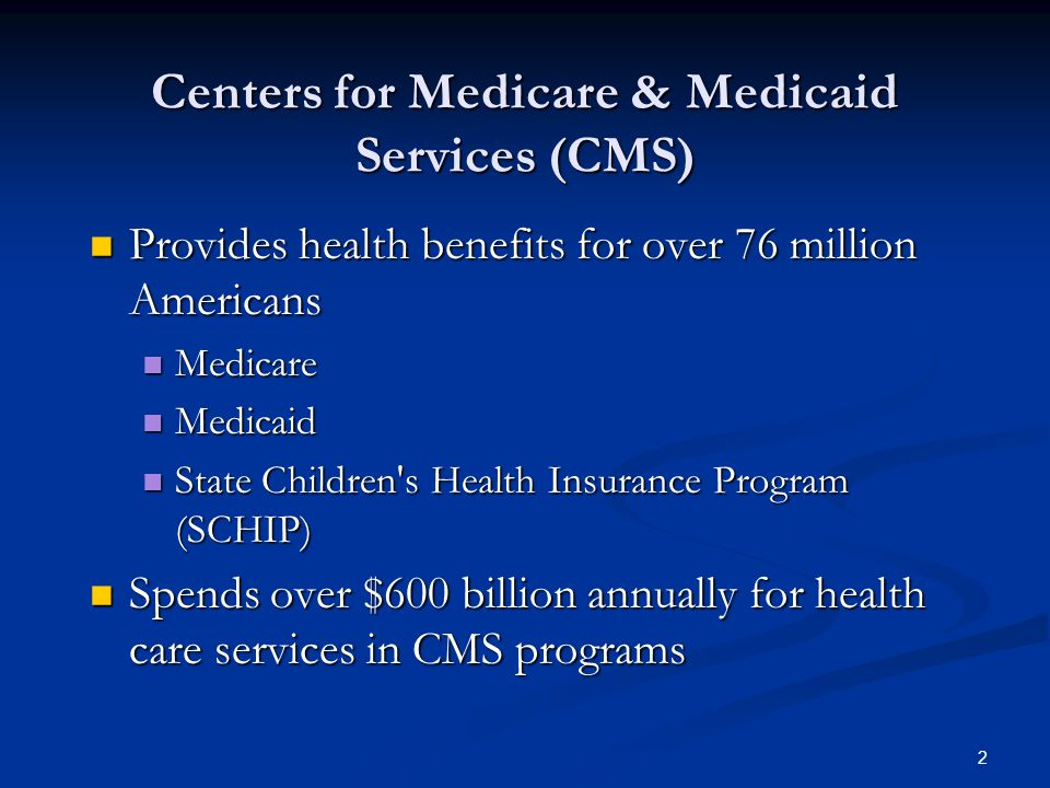 2 Centers for Medicare & Medicaid Services (CMS) Provides health benefits for over 76 million Americans Provides health benefits for over 76 million Americans Medicare Medicare Medicaid Medicaid State Children s Health Insurance Program (SCHIP) State Children s Health Insurance Program (SCHIP) Spends over $600 billion annually for health care services in CMS programs Spends over $600 billion annually for health care services in CMS programs