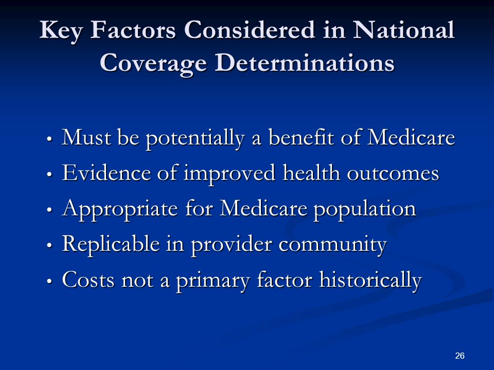 26 Key Factors Considered in National Coverage Determinations Must be potentially a benefit of Medicare Must be potentially a benefit of Medicare Evidence of improved health outcomes Evidence of improved health outcomes Appropriate for Medicare population Appropriate for Medicare population Replicable in provider community Replicable in provider community Costs not a primary factor historically Costs not a primary factor historically