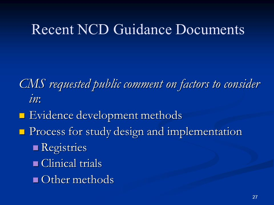 27 Recent NCD Guidance Documents CMS requested public comment on factors to consider in: Evidence development methods Evidence development methods Process for study design and implementation Process for study design and implementation Registries Registries Clinical trials Clinical trials Other methods Other methods