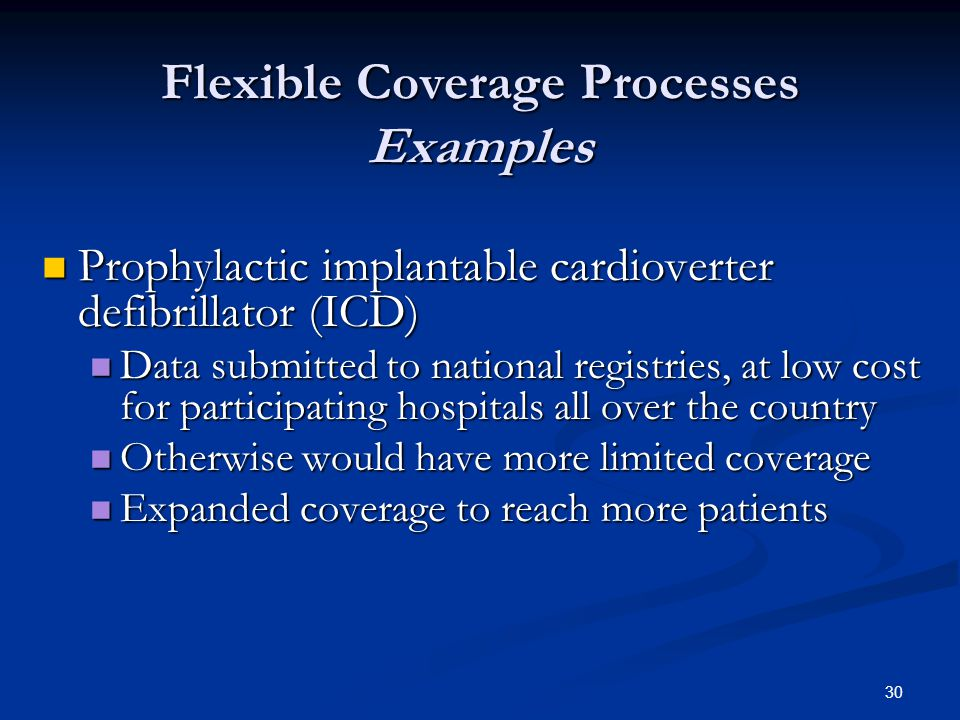 30 Flexible Coverage Processes Examples Prophylactic implantable cardioverter defibrillator (ICD) Prophylactic implantable cardioverter defibrillator (ICD) Data submitted to national registries, at low cost for participating hospitals all over the country Data submitted to national registries, at low cost for participating hospitals all over the country Otherwise would have more limited coverage Otherwise would have more limited coverage Expanded coverage to reach more patients Expanded coverage to reach more patients
