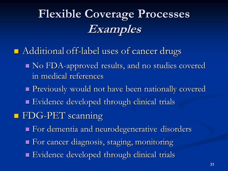 31 Flexible Coverage Processes Examples Additional off-label uses of cancer drugs Additional off-label uses of cancer drugs No FDA-approved results, and no studies covered in medical references No FDA-approved results, and no studies covered in medical references Previously would not have been nationally covered Previously would not have been nationally covered Evidence developed through clinical trials Evidence developed through clinical trials FDG-PET scanning FDG-PET scanning For dementia and neurodegenerative disorders For dementia and neurodegenerative disorders For cancer diagnosis, staging, monitoring For cancer diagnosis, staging, monitoring Evidence developed through clinical trials Evidence developed through clinical trials