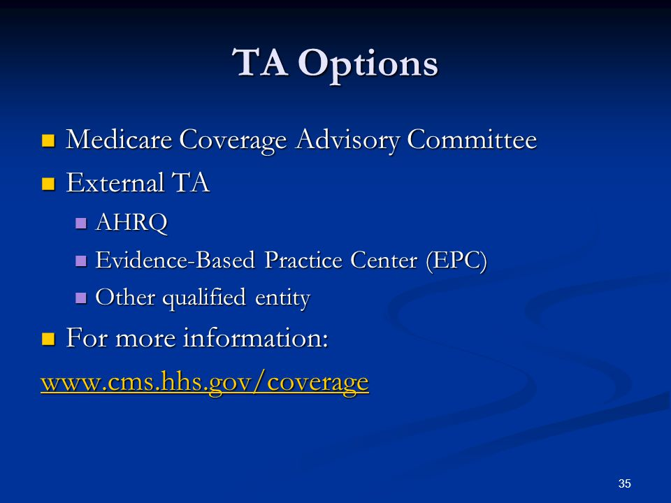 35 TA Options Medicare Coverage Advisory Committee Medicare Coverage Advisory Committee External TA External TA AHRQ AHRQ Evidence-Based Practice Center (EPC) Evidence-Based Practice Center (EPC) Other qualified entity Other qualified entity For more information: For more information: www.cms.hhs.gov/coverage