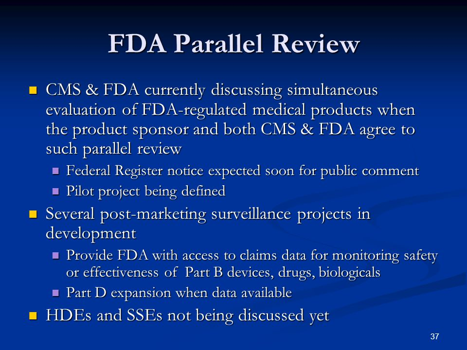 37 FDA Parallel Review CMS & FDA currently discussing simultaneous evaluation of FDA-regulated medical products when the product sponsor and both CMS & FDA agree to such parallel review CMS & FDA currently discussing simultaneous evaluation of FDA-regulated medical products when the product sponsor and both CMS & FDA agree to such parallel review Federal Register notice expected soon for public comment Federal Register notice expected soon for public comment Pilot project being defined Pilot project being defined Several post-marketing surveillance projects in development Several post-marketing surveillance projects in development Provide FDA with access to claims data for monitoring safety or effectiveness of Part B devices, drugs, biologicals Provide FDA with access to claims data for monitoring safety or effectiveness of Part B devices, drugs, biologicals Part D expansion when data available Part D expansion when data available HDEs and SSEs not being discussed yet HDEs and SSEs not being discussed yet