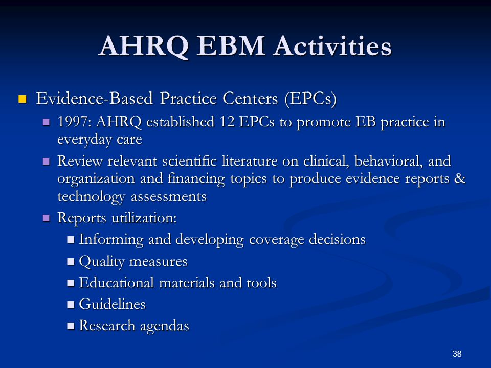 38 AHRQ EBM Activities Evidence-Based Practice Centers (EPCs) Evidence-Based Practice Centers (EPCs) 1997: AHRQ established 12 EPCs to promote EB practice in everyday care 1997: AHRQ established 12 EPCs to promote EB practice in everyday care Review relevant scientific literature on clinical, behavioral, and organization and financing topics to produce evidence reports & technology assessments Review relevant scientific literature on clinical, behavioral, and organization and financing topics to produce evidence reports & technology assessments Reports utilization: Reports utilization: Informing and developing coverage decisions Informing and developing coverage decisions Quality measures Quality measures Educational materials and tools Educational materials and tools Guidelines Guidelines Research agendas Research agendas