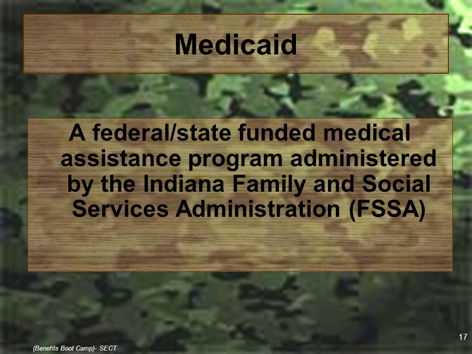 17 (Benefits Boot Camp)- SECT Medicaid A federal/state funded medical assistance program administered by the Indiana Family and Social Services Admini