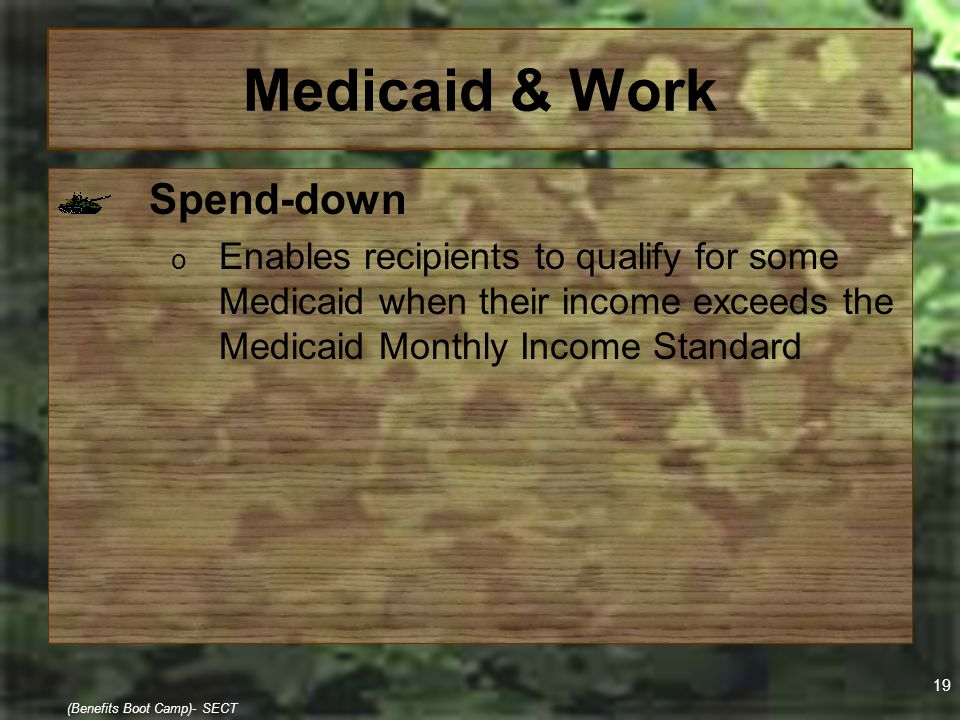 19 (Benefits Boot Camp)- SECT Medicaid & Work Spend-down o Enables recipients to qualify for some Medicaid when their income exceeds the Medicaid Mont