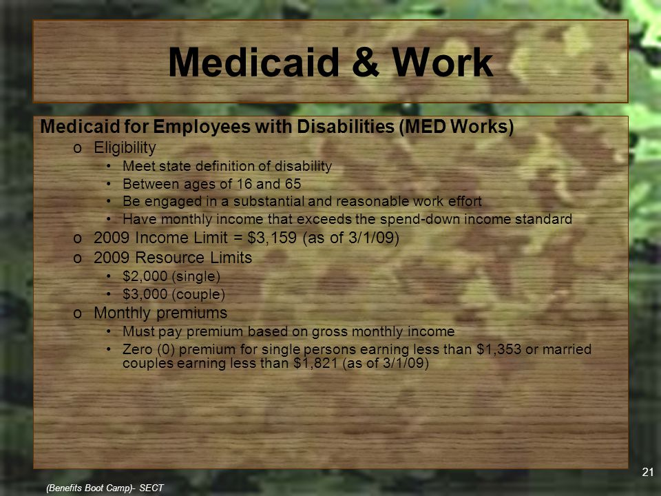 21 (Benefits Boot Camp)- SECT Medicaid & Work Medicaid for Employees with Disabilities (MED Works) oEligibility Meet state definition of disability Be