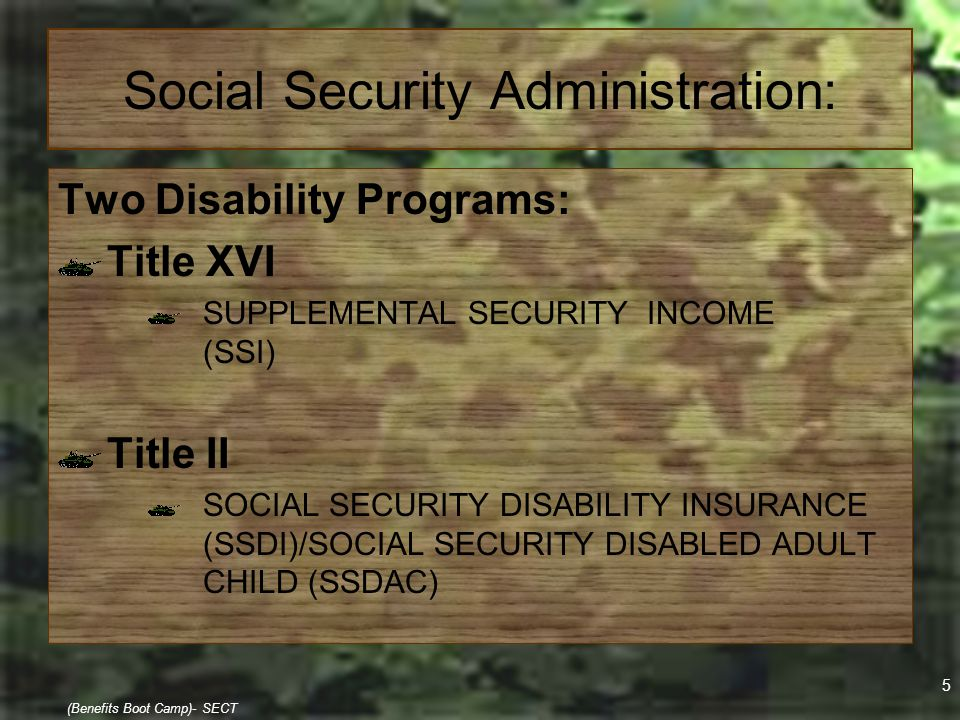 5 (Benefits Boot Camp)- SECT Social Security Administration: Two Disability Programs: Title XVI SUPPLEMENTAL SECURITY INCOME (SSI) Title II SOCIAL SEC