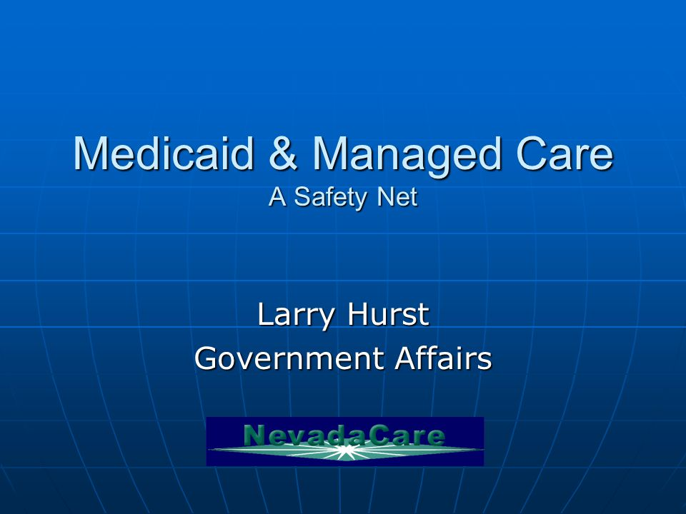 Medicaid & Managed Care A Safety Net Larry Hurst Government Affairs