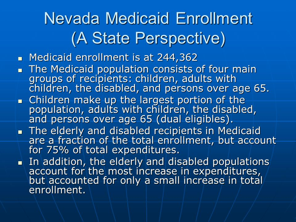 Nevada Medicaid Enrollment (A State Perspective) Medicaid enrollment is at 244,362 Medicaid enrollment is at 244,362 The Medicaid population consists of four main groups of recipients: children, adults with children, the disabled, and persons over age 65.