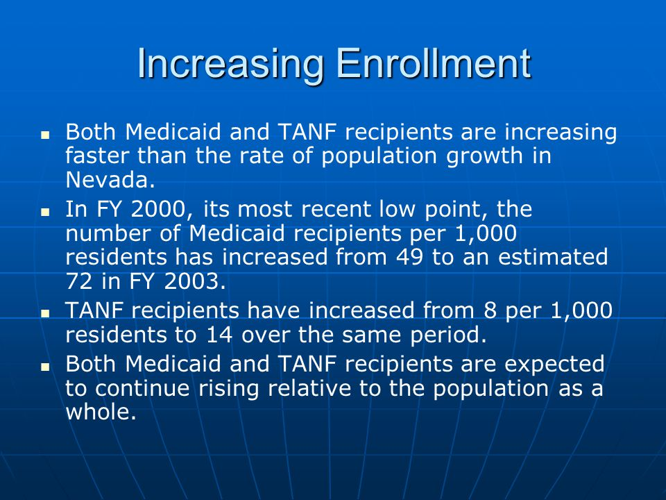 Increasing Enrollment Both Medicaid and TANF recipients are increasing faster than the rate of population growth in Nevada.