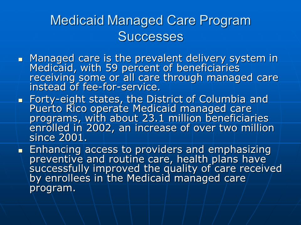 Medicaid Managed Care Program Successes Managed care is the prevalent delivery system in Medicaid, with 59 percent of beneficiaries receiving some or all care through managed care instead of fee-for-service.