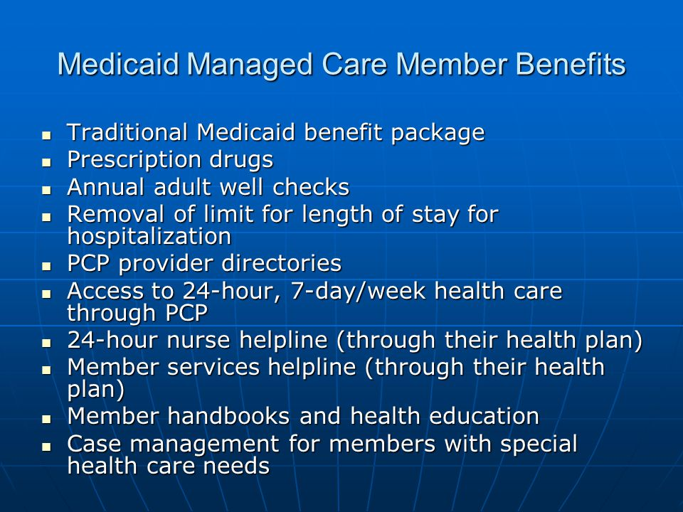 Medicaid Managed Care Member Benefits Traditional Medicaid benefit package Traditional Medicaid benefit package Prescription drugs Prescription drugs Annual adult well checks Annual adult well checks Removal of limit for length of stay for hospitalization Removal of limit for length of stay for hospitalization PCP provider directories PCP provider directories Access to 24-hour, 7-day/week health care through PCP Access to 24-hour, 7-day/week health care through PCP 24-hour nurse helpline (through their health plan) 24-hour nurse helpline (through their health plan) Member services helpline (through their health plan) Member services helpline (through their health plan) Member handbooks and health education Member handbooks and health education Case management for members with special health care needs Case management for members with special health care needs