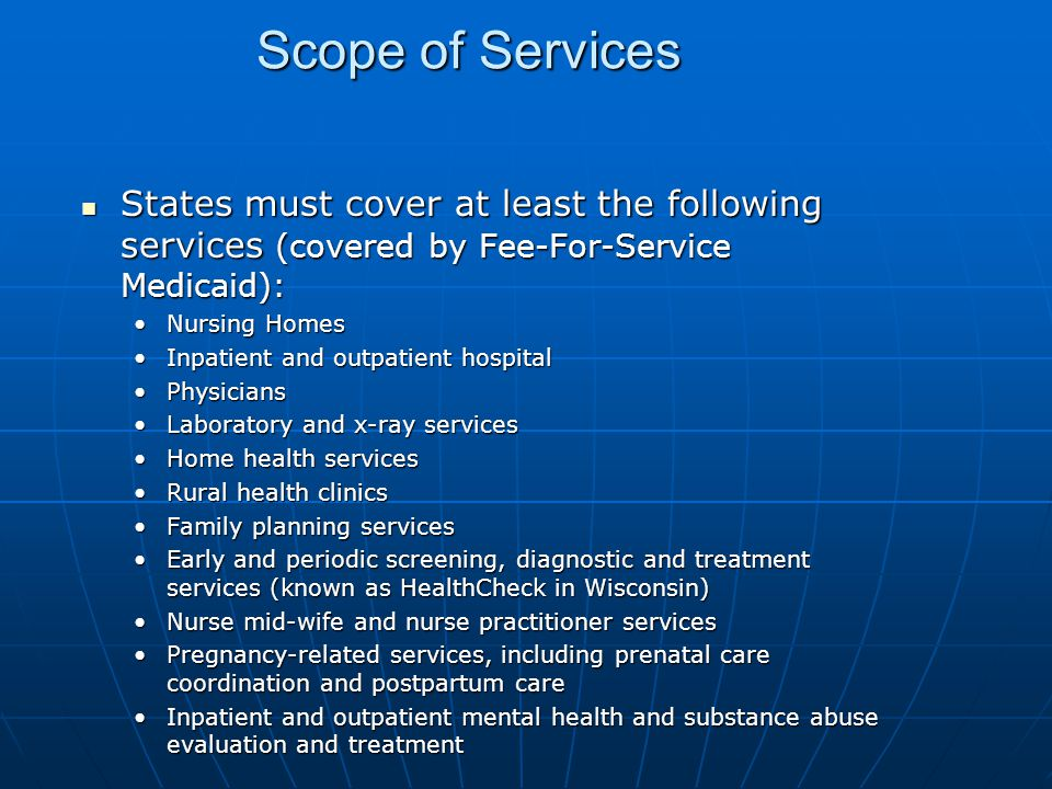 Scope of Services States must cover at least the following services (covered by Fee-For-Service Medicaid): States must cover at least the following services (covered by Fee-For-Service Medicaid): Nursing HomesNursing Homes Inpatient and outpatient hospitalInpatient and outpatient hospital PhysiciansPhysicians Laboratory and x-ray servicesLaboratory and x-ray services Home health servicesHome health services Rural health clinicsRural health clinics Family planning servicesFamily planning services Early and periodic screening, diagnostic and treatment services (known as HealthCheck in Wisconsin)Early and periodic screening, diagnostic and treatment services (known as HealthCheck in Wisconsin) Nurse mid-wife and nurse practitioner servicesNurse mid-wife and nurse practitioner services Pregnancy-related services, including prenatal care coordination and postpartum carePregnancy-related services, including prenatal care coordination and postpartum care Inpatient and outpatient mental health and substance abuse evaluation and treatmentInpatient and outpatient mental health and substance abuse evaluation and treatment