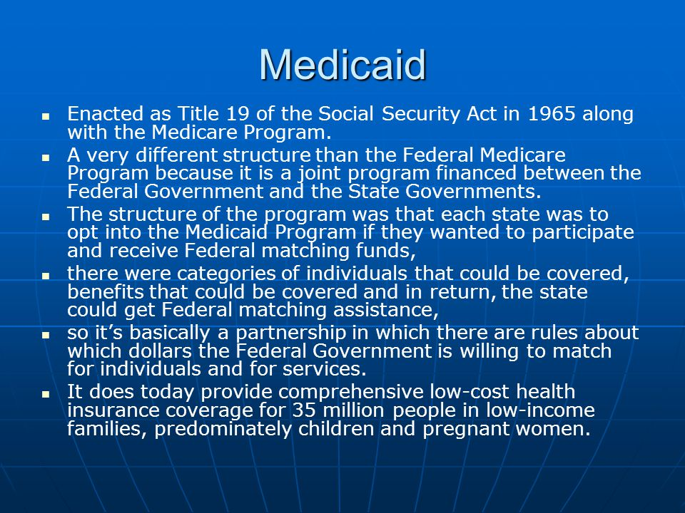 Medicaid Enacted as Title 19 of the Social Security Act in 1965 along with the Medicare Program.