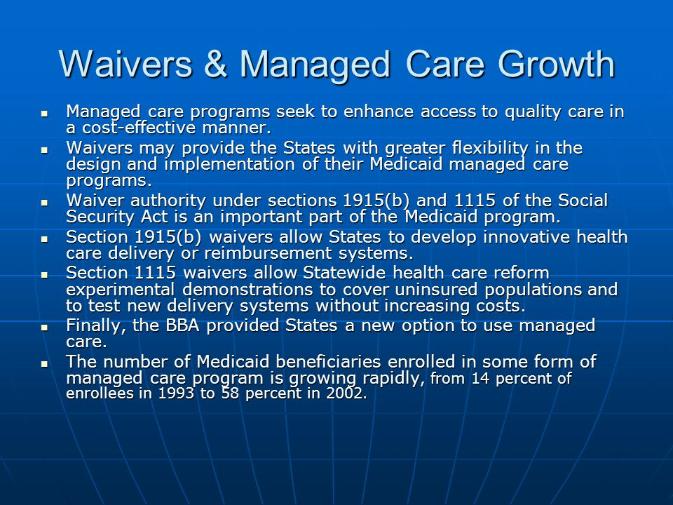 Waivers & Managed Care Growth Managed care programs seek to enhance access to quality care in a cost-effective manner.