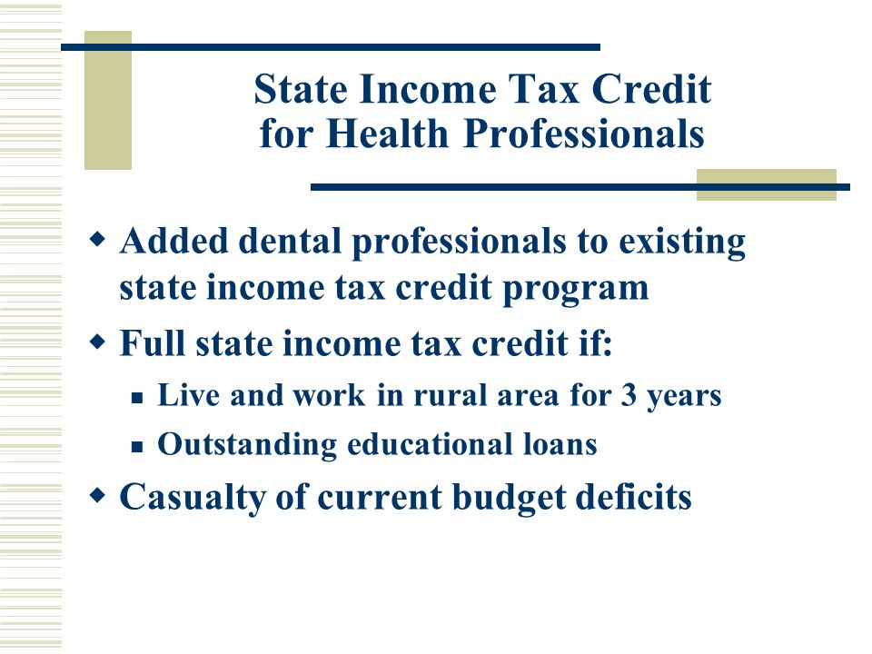 State Income Tax Credit for Health Professionals  Added dental professionals to existing state income tax credit program  Full state income tax credit if: Live and work in rural area for 3 years Outstanding educational loans  Casualty of current budget deficits