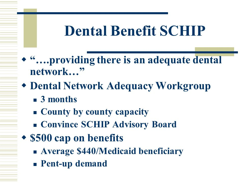Dental Benefit SCHIP  ….providing there is an adequate dental network…  Dental Network Adequacy Workgroup 3 months County by county capacity Convince SCHIP Advisory Board  $500 cap on benefits Average $440/Medicaid beneficiary Pent-up demand