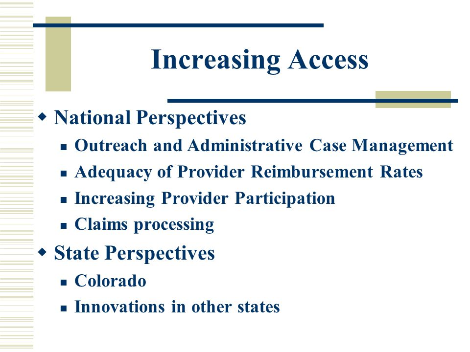 Increasing Access  National Perspectives Outreach and Administrative Case Management Adequacy of Provider Reimbursement Rates Increasing Provider Participation Claims processing  State Perspectives Colorado Innovations in other states