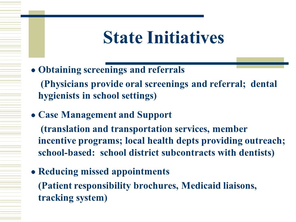 State Initiatives Obtaining screenings and referrals (Physicians provide oral screenings and referral; dental hygienists in school settings) Case Management and Support (translation and transportation services, member incentive programs; local health depts providing outreach; school-based: school district subcontracts with dentists) Reducing missed appointments (Patient responsibility brochures, Medicaid liaisons, tracking system)