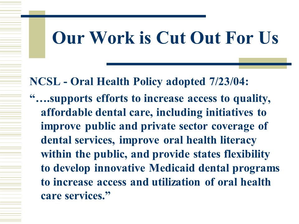 Our Work is Cut Out For Us NCSL - Oral Health Policy adopted 7/23/04: ….supports efforts to increase access to quality, affordable dental care, including initiatives to improve public and private sector coverage of dental services, improve oral health literacy within the public, and provide states flexibility to develop innovative Medicaid dental programs to increase access and utilization of oral health care services.