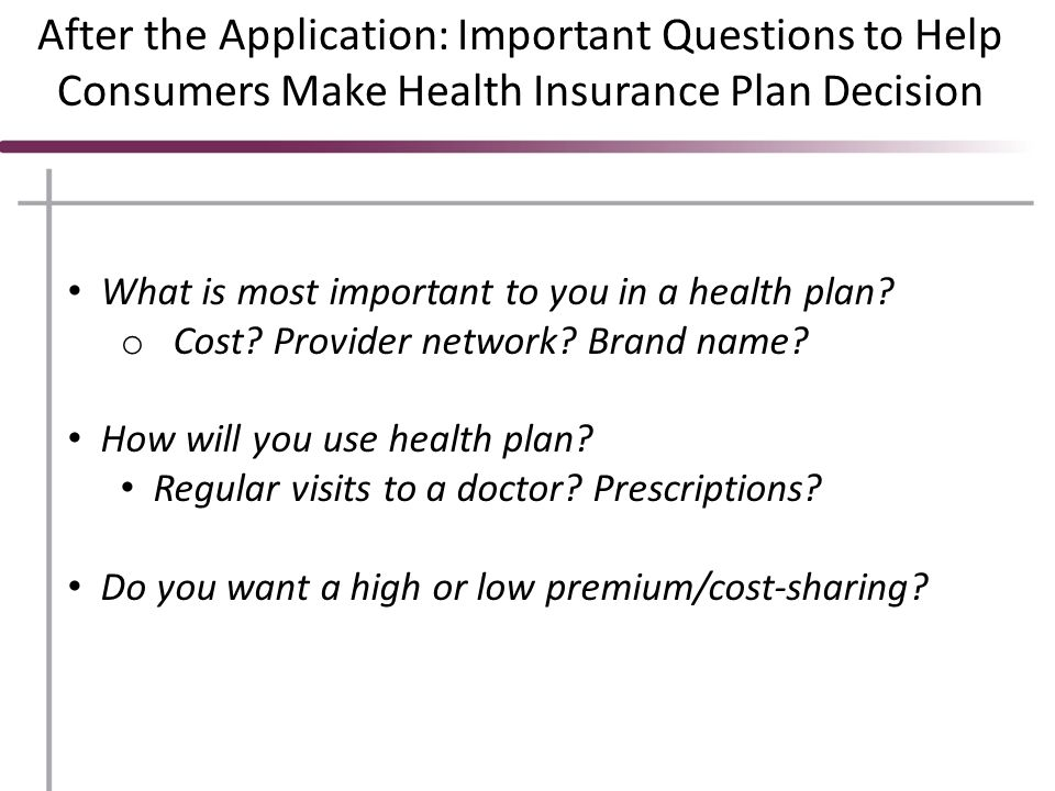 After the Application: Important Questions to Help Consumers Make Health Insurance Plan Decision What is most important to you in a health plan.