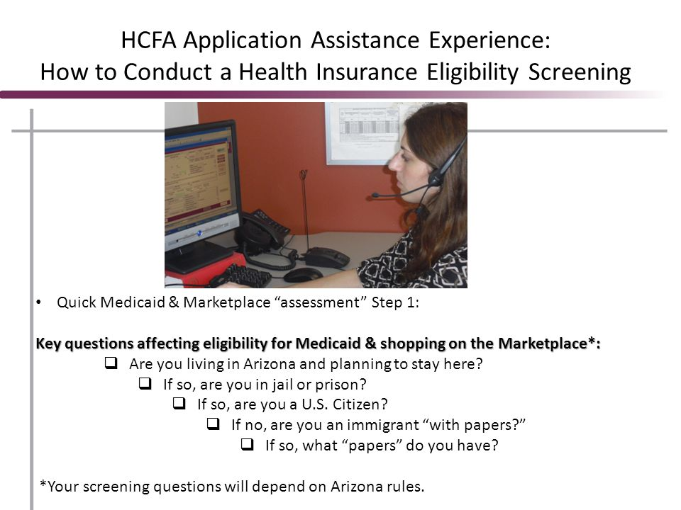 HCFA Application Assistance Experience: How to Conduct a Health Insurance Eligibility Screening Quick Medicaid & Marketplace assessment Step 1: Key questions affecting eligibility for Medicaid & shopping on the Marketplace*:  Are you living in Arizona and planning to stay here.