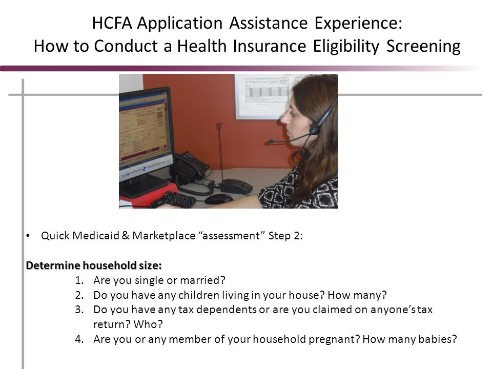 HCFA Application Assistance Experience: How to Conduct a Health Insurance Eligibility Screening Quick Medicaid & Marketplace assessment Step 2: Determine household size: 1.Are you single or married.