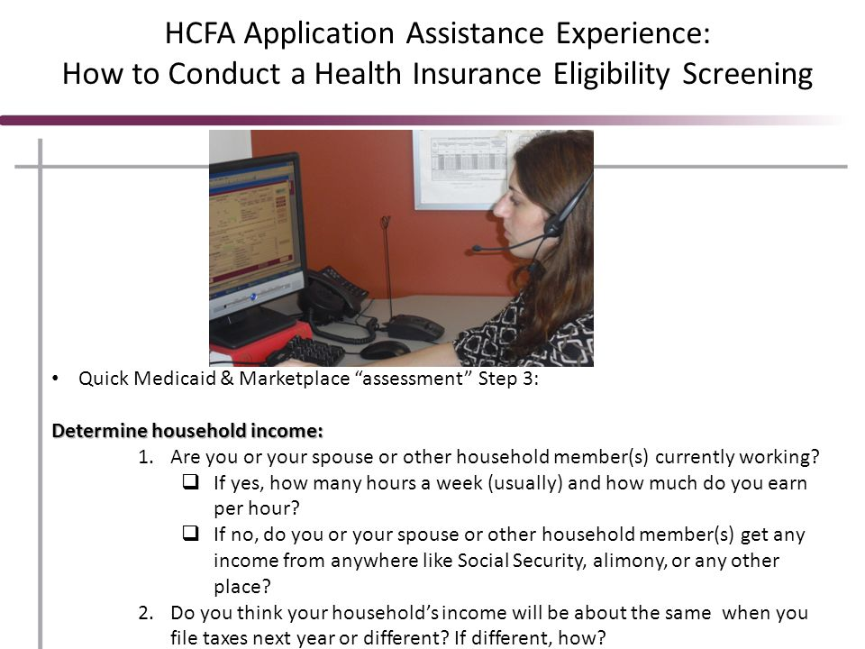 HCFA Application Assistance Experience: How to Conduct a Health Insurance Eligibility Screening Quick Medicaid & Marketplace assessment Step 3: Determine household income: 1.Are you or your spouse or other household member(s) currently working.