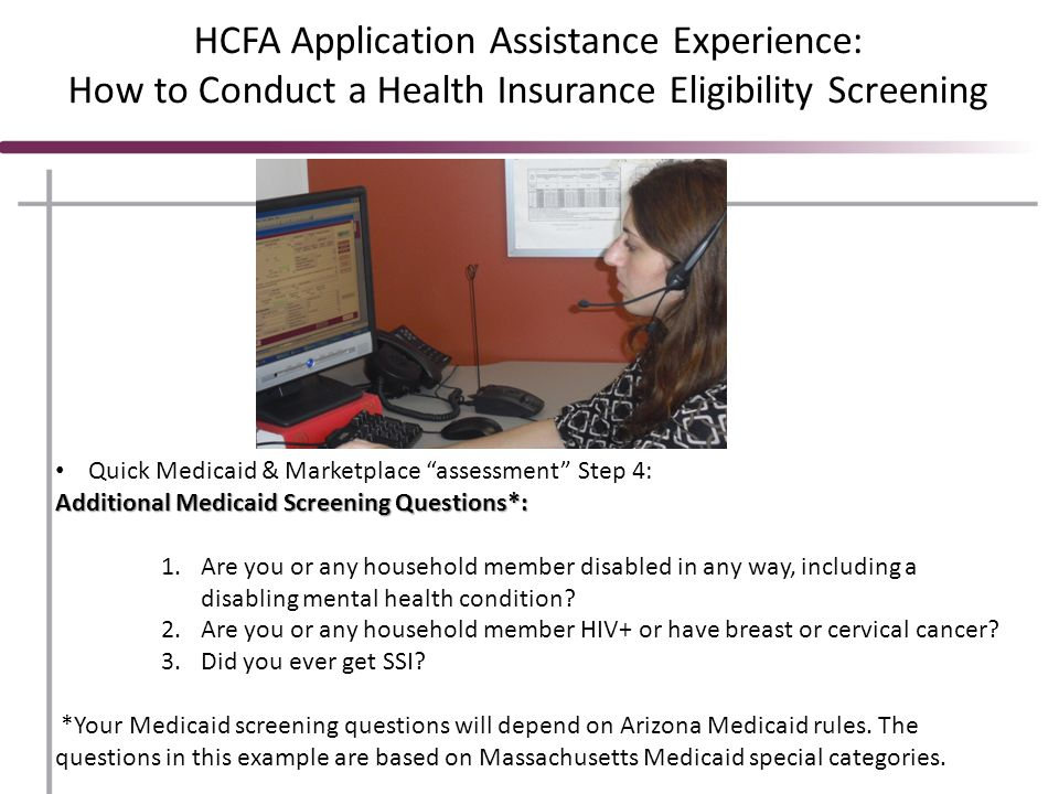 HCFA Application Assistance Experience: How to Conduct a Health Insurance Eligibility Screening Quick Medicaid & Marketplace assessment Step 4: Additional Medicaid Screening Questions*: 1.Are you or any household member disabled in any way, including a disabling mental health condition.