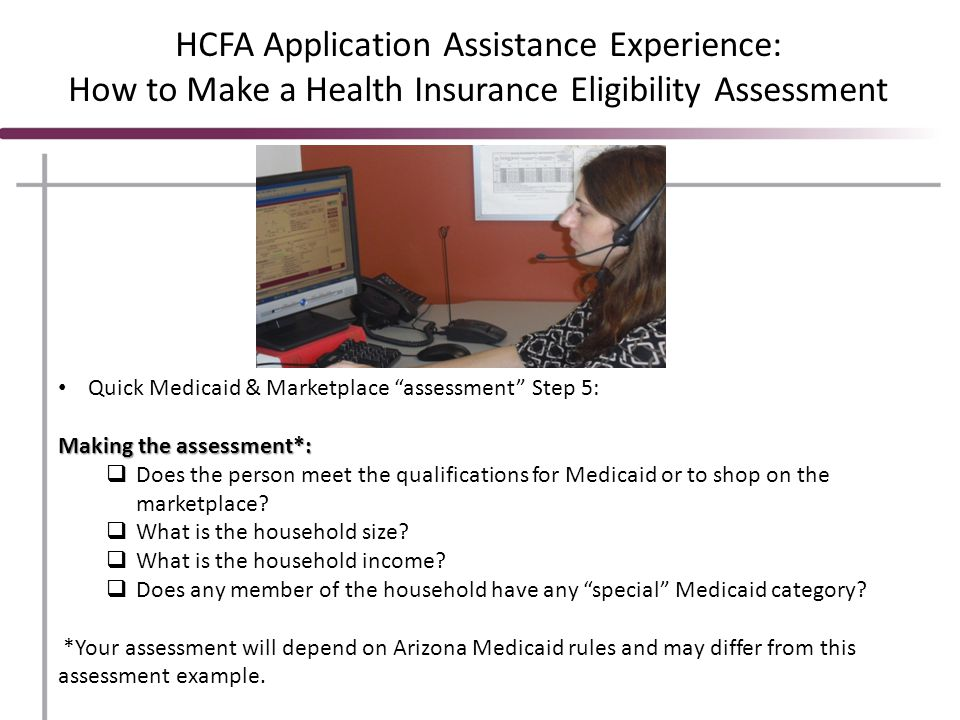 HCFA Application Assistance Experience: How to Make a Health Insurance Eligibility Assessment Quick Medicaid & Marketplace assessment Step 5: Making the assessment*:  Does the person meet the qualifications for Medicaid or to shop on the marketplace.