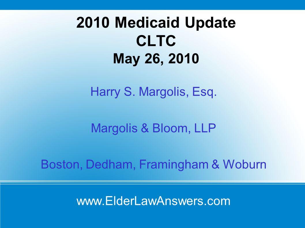 2010 Medicaid Update CLTC May 26, 2010 Harry S. Margolis, Esq. Margolis & Bloom, LLP Boston, Dedham, Framingham & Woburn www.ElderLawAnswers.com