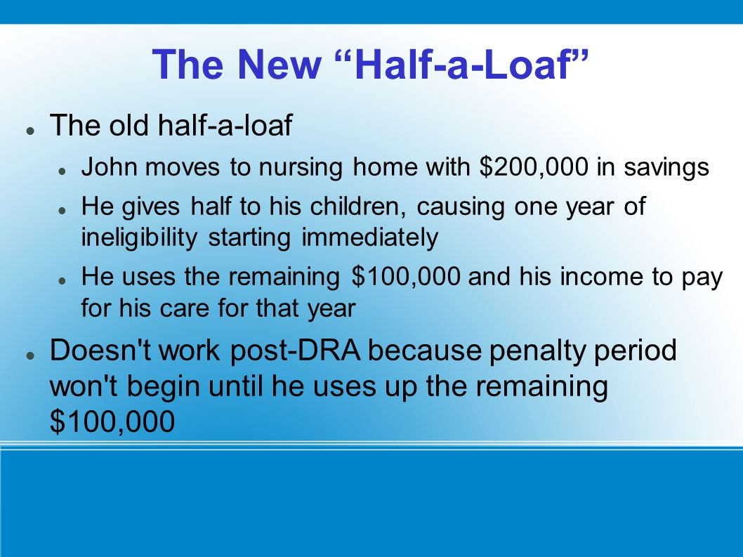 The New Half-a-Loaf The old half-a-loaf John moves to nursing home with $200,000 in savings He gives half to his children, causing one year of ineligibility starting immediately He uses the remaining $100,000 and his income to pay for his care for that year Doesn t work post-DRA because penalty period won t begin until he uses up the remaining $100,000