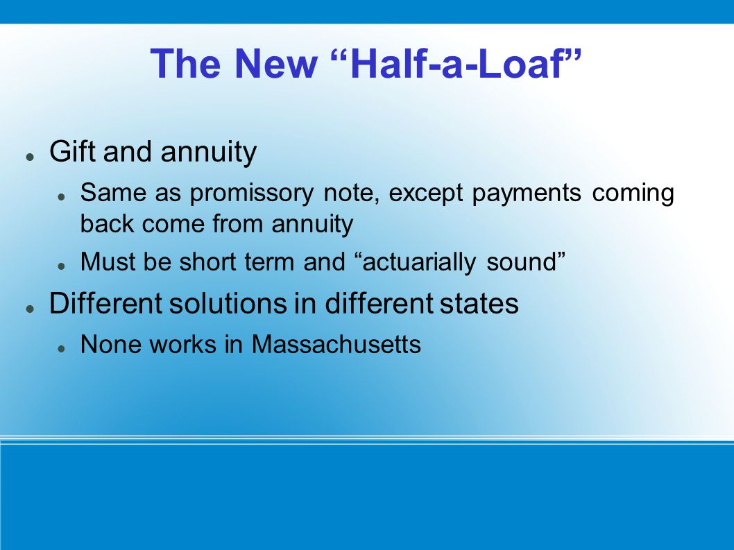 The New Half-a-Loaf Gift and annuity Same as promissory note, except payments coming back come from annuity Must be short term and actuarially sound Different solutions in different states None works in Massachusetts